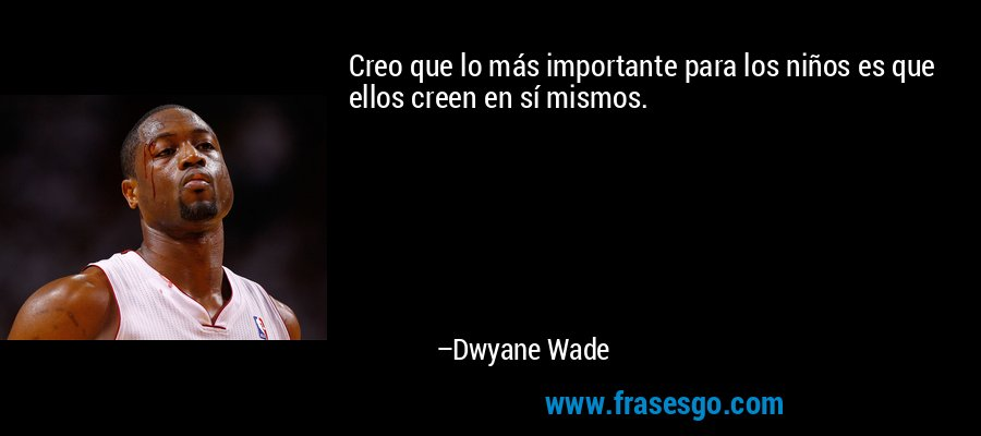 Creo que lo más importante para los niños es que ellos creen en sí mismos. – Dwyane Wade