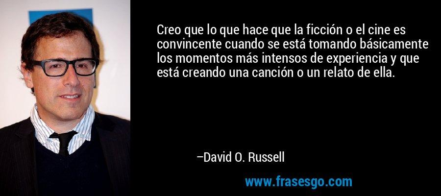Creo que lo que hace que la ficción o el cine es convincente cuando se está tomando básicamente los momentos más intensos de experiencia y que está creando una canción o un relato de ella. – David O. Russell