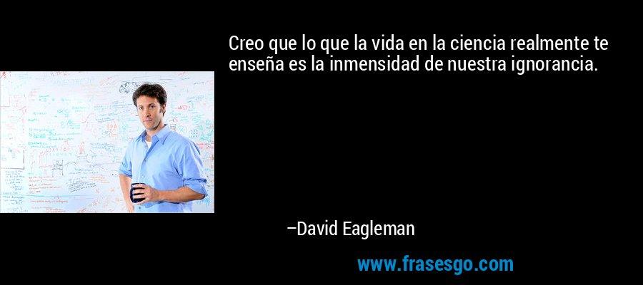 Creo que lo que la vida en la ciencia realmente te enseña es la inmensidad de nuestra ignorancia. – David Eagleman
