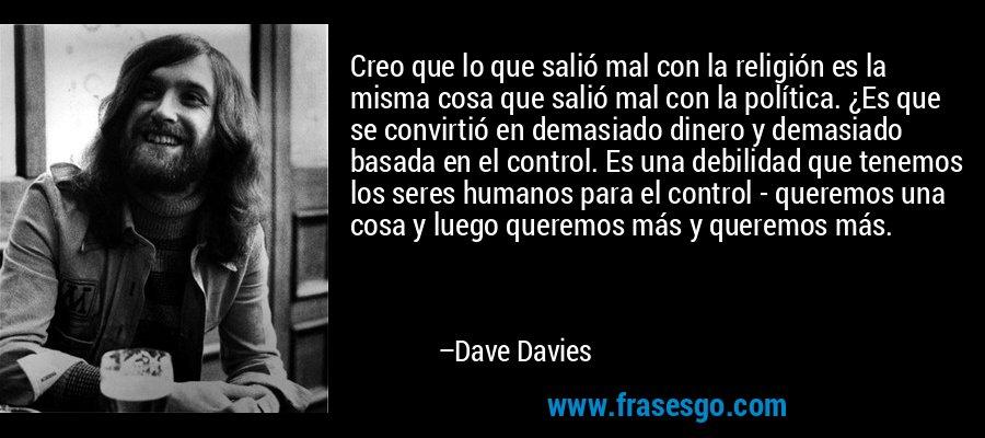 Creo que lo que salió mal con la religión es la misma cosa que salió mal con la política. ¿Es que se convirtió en demasiado dinero y demasiado basada en el control. Es una debilidad que tenemos los seres humanos para el control - queremos una cosa y luego queremos más y queremos más. – Dave Davies