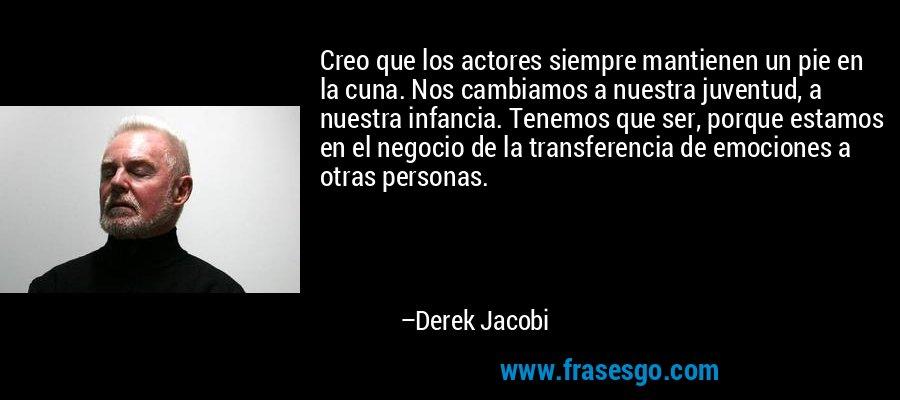 Creo que los actores siempre mantienen un pie en la cuna. Nos cambiamos a nuestra juventud, a nuestra infancia. Tenemos que ser, porque estamos en el negocio de la transferencia de emociones a otras personas. – Derek Jacobi