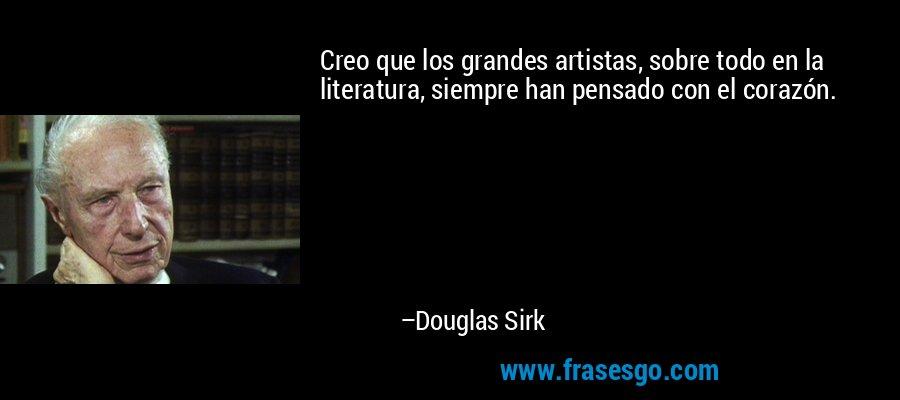 Creo que los grandes artistas, sobre todo en la literatura, siempre han pensado con el corazón. – Douglas Sirk