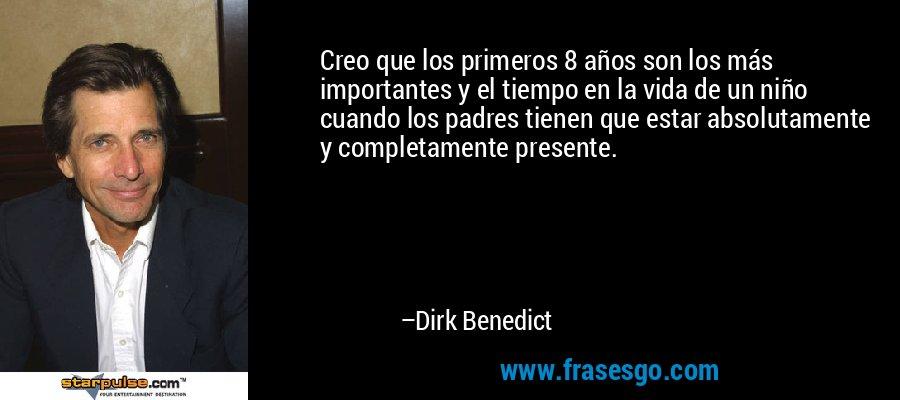 Creo que los primeros 8 años son los más importantes y el tiempo en la vida de un niño cuando los padres tienen que estar absolutamente y completamente presente. – Dirk Benedict