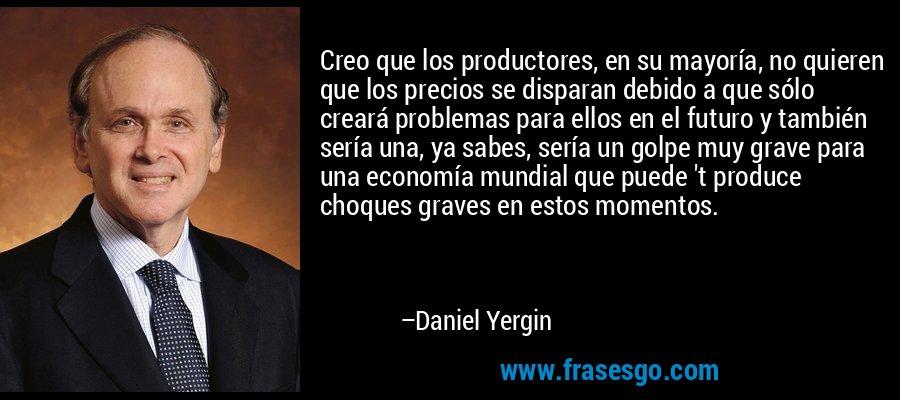 Creo que los productores, en su mayoría, no quieren que los precios se disparan debido a que sólo creará problemas para ellos en el futuro y también sería una, ya sabes, sería un golpe muy grave para una economía mundial que puede 't produce choques graves en estos momentos. – Daniel Yergin