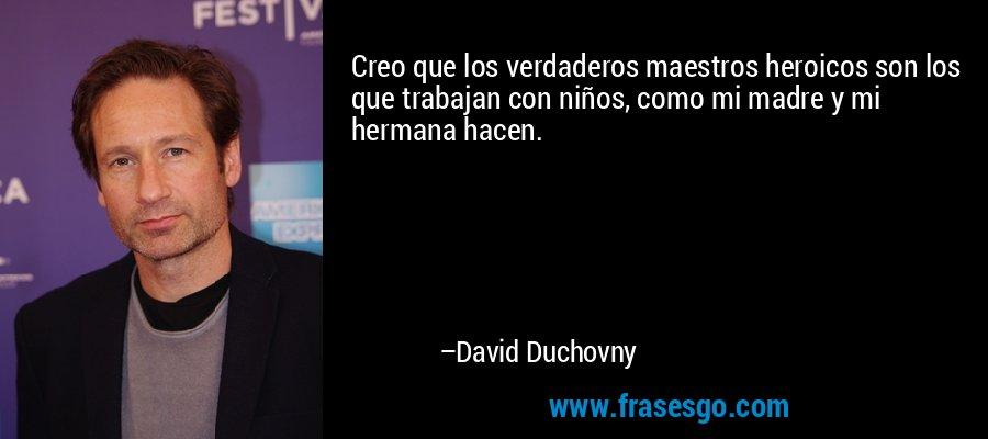 Creo que los verdaderos maestros heroicos son los que trabajan con niños, como mi madre y mi hermana hacen. – David Duchovny
