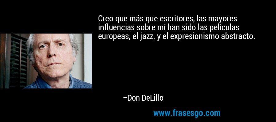 Creo que más que escritores, las mayores influencias sobre mí han sido las películas europeas, el jazz, y el expresionismo abstracto. – Don DeLillo