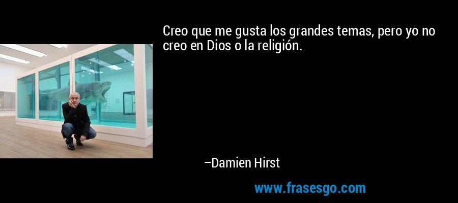 Creo que me gusta los grandes temas, pero yo no creo en Dios o la religión. – Damien Hirst