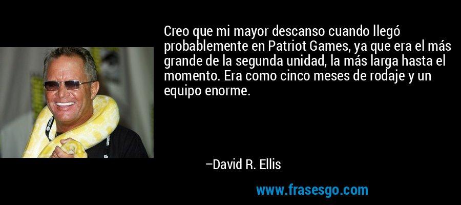 Creo que mi mayor descanso cuando llegó probablemente en Patriot Games, ya que era el más grande de la segunda unidad, la más larga hasta el momento. Era como cinco meses de rodaje y un equipo enorme. – David R. Ellis