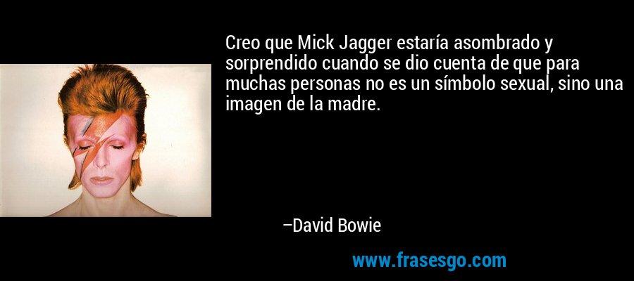 Creo que Mick Jagger estaría asombrado y sorprendido cuando se dio cuenta de que para muchas personas no es un símbolo sexual, sino una imagen de la madre. – David Bowie