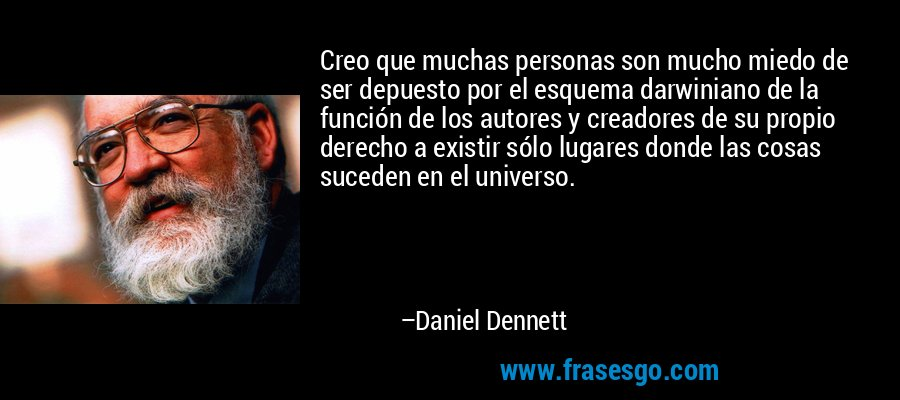 Creo que muchas personas son mucho miedo de ser depuesto por el esquema darwiniano de la función de los autores y creadores de su propio derecho a existir sólo lugares donde las cosas suceden en el universo. – Daniel Dennett
