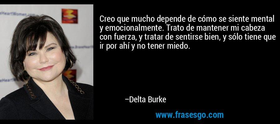Creo que mucho depende de cómo se siente mental y emocionalmente. Trato de mantener mi cabeza con fuerza, y tratar de sentirse bien, y sólo tiene que ir por ahí y no tener miedo. – Delta Burke