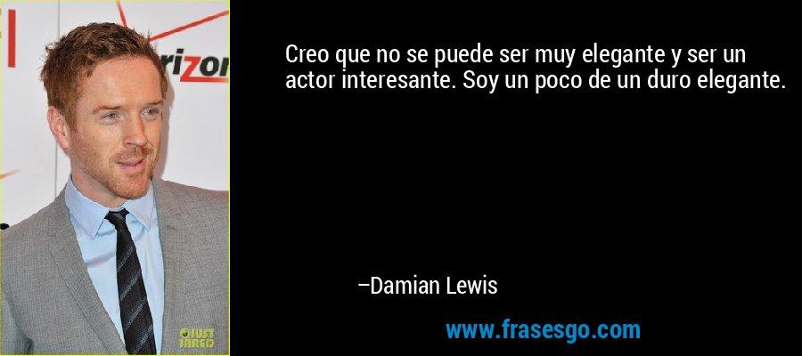 Creo que no se puede ser muy elegante y ser un actor interesante. Soy un poco de un duro elegante. – Damian Lewis