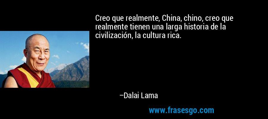 Creo que realmente, China, chino, creo que realmente tienen una larga historia de la civilización, la cultura rica. – Dalai Lama