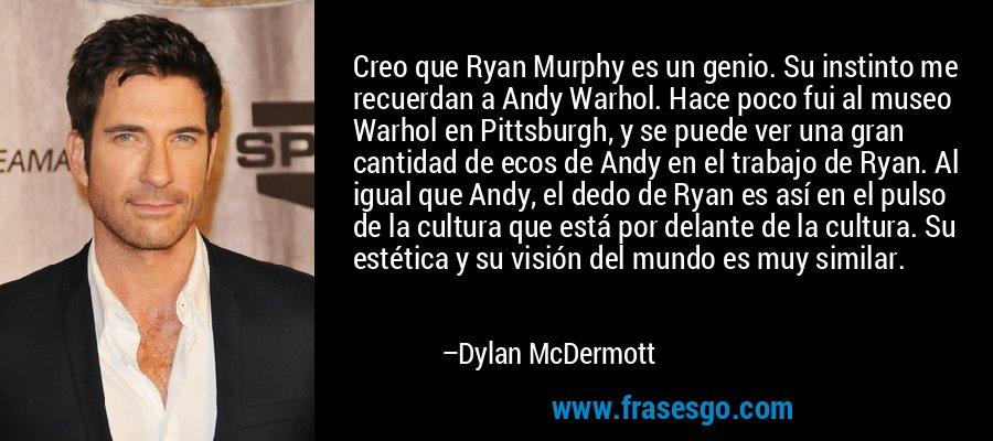 Creo que Ryan Murphy es un genio. Su instinto me recuerdan a Andy Warhol. Hace poco fui al museo Warhol en Pittsburgh, y se puede ver una gran cantidad de ecos de Andy en el trabajo de Ryan. Al igual que Andy, el dedo de Ryan es así en el pulso de la cultura que está por delante de la cultura. Su estética y su visión del mundo es muy similar. – Dylan McDermott