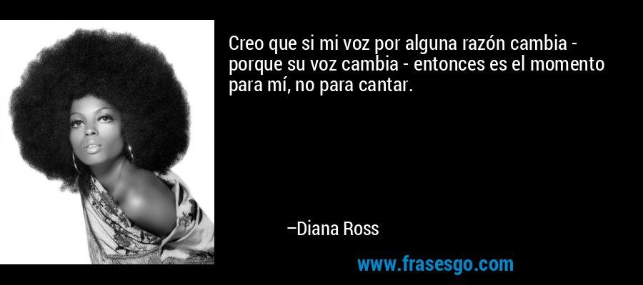 Creo que si mi voz por alguna razón cambia - porque su voz cambia - entonces es el momento para mí, no para cantar. – Diana Ross