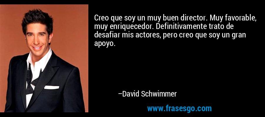 Creo que soy un muy buen director. Muy favorable, muy enriquecedor. Definitivamente trato de desafiar mis actores, pero creo que soy un gran apoyo. – David Schwimmer