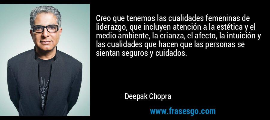 Creo que tenemos las cualidades femeninas de liderazgo, que incluyen atención a la estética y el medio ambiente, la crianza, el afecto, la intuición y las cualidades que hacen que las personas se sientan seguros y cuidados. – Deepak Chopra