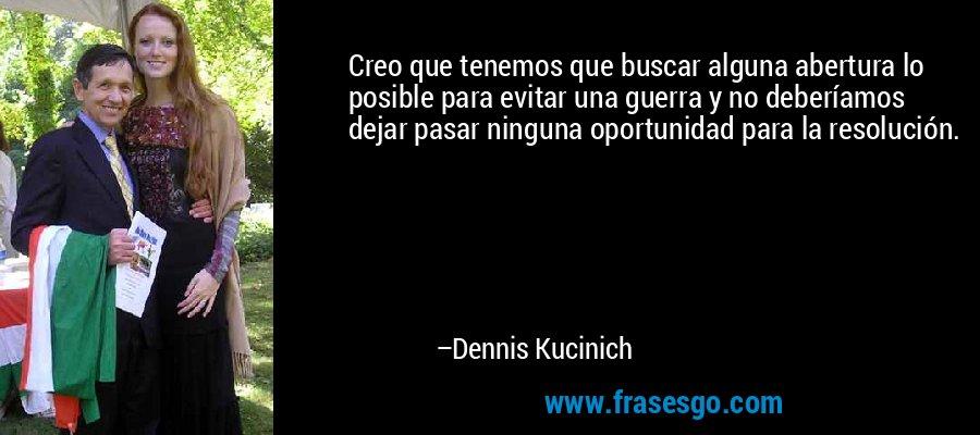 Creo que tenemos que buscar alguna abertura lo posible para evitar una guerra y no deberíamos dejar pasar ninguna oportunidad para la resolución. – Dennis Kucinich