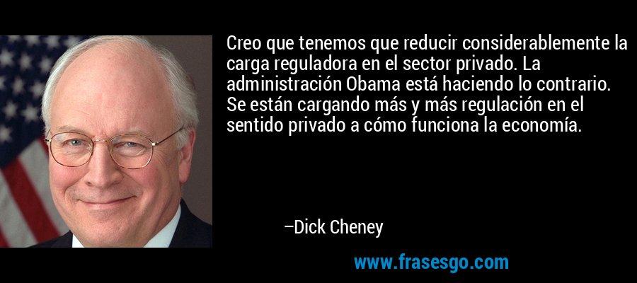 Creo que tenemos que reducir considerablemente la carga reguladora en el sector privado. La administración Obama está haciendo lo contrario. Se están cargando más y más regulación en el sentido privado a cómo funciona la economía. – Dick Cheney