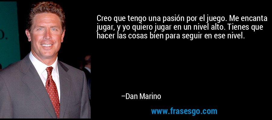 Creo que tengo una pasión por el juego. Me encanta jugar, y yo quiero jugar en un nivel alto. Tienes que hacer las cosas bien para seguir en ese nivel. – Dan Marino