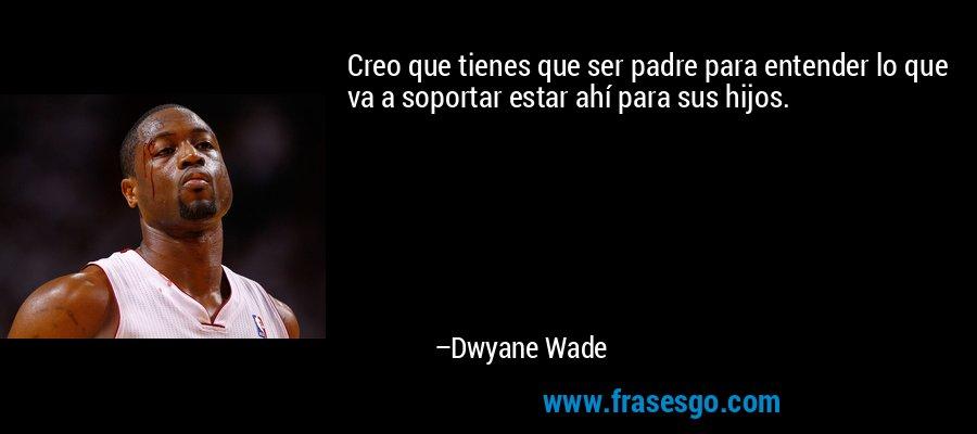 Creo que tienes que ser padre para entender lo que va a soportar estar ahí para sus hijos. – Dwyane Wade