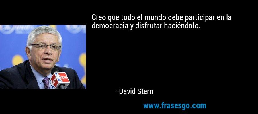 Creo que todo el mundo debe participar en la democracia y disfrutar haciéndolo. – David Stern