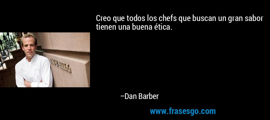 Creo que todos los chefs que buscan un gran sabor tienen una buena ética. – Dan Barber