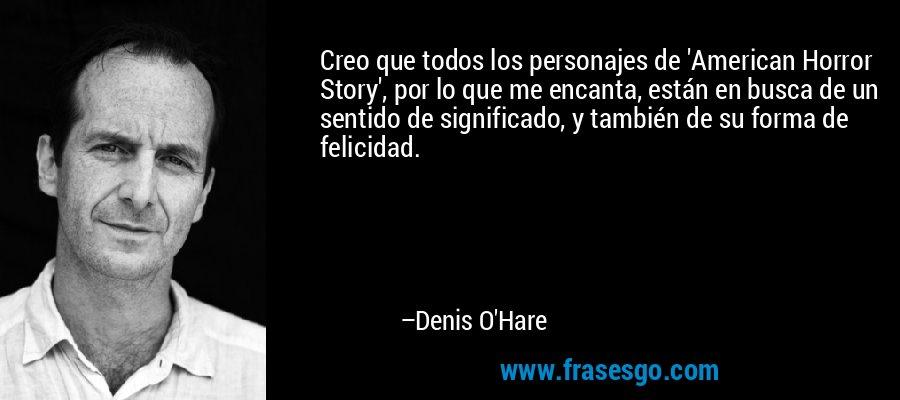 Creo que todos los personajes de 'American Horror Story', por lo que me encanta, están en busca de un sentido de significado, y también de su forma de felicidad. – Denis O'Hare