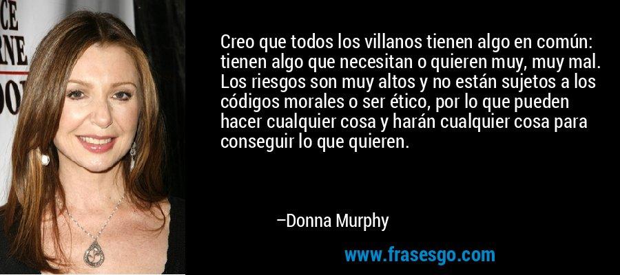 Creo que todos los villanos tienen algo en común: tienen algo que necesitan o quieren muy, muy mal. Los riesgos son muy altos y no están sujetos a los códigos morales o ser ético, por lo que pueden hacer cualquier cosa y harán cualquier cosa para conseguir lo que quieren. – Donna Murphy