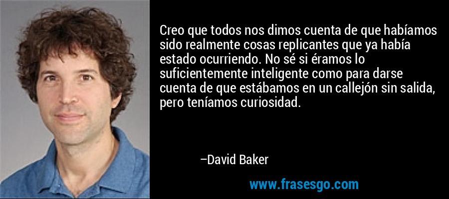Creo que todos nos dimos cuenta de que habíamos sido realmente cosas replicantes que ya había estado ocurriendo. No sé si éramos lo suficientemente inteligente como para darse cuenta de que estábamos en un callejón sin salida, pero teníamos curiosidad. – David Baker