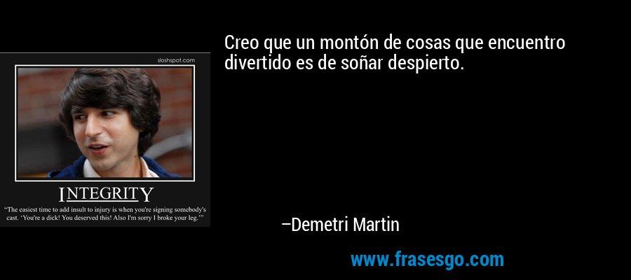 Creo que un montón de cosas que encuentro divertido es de soñar despierto. – Demetri Martin