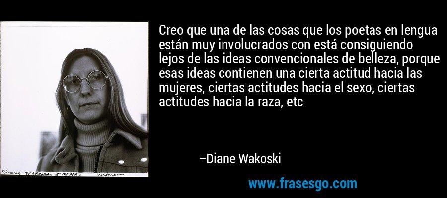 Creo que una de las cosas que los poetas en lengua están muy involucrados con está consiguiendo lejos de las ideas convencionales de belleza, porque esas ideas contienen una cierta actitud hacia las mujeres, ciertas actitudes hacia el sexo, ciertas actitudes hacia la raza, etc – Diane Wakoski