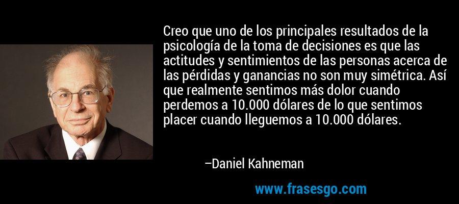 Creo que uno de los principales resultados de la psicología de la toma de decisiones es que las actitudes y sentimientos de las personas acerca de las pérdidas y ganancias no son muy simétrica. Así que realmente sentimos más dolor cuando perdemos a 10.000 dólares de lo que sentimos placer cuando lleguemos a 10.000 dólares. – Daniel Kahneman