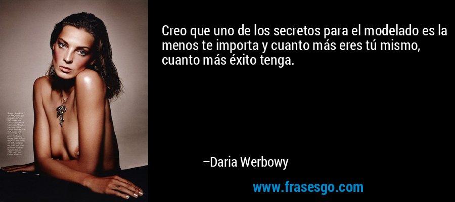 Creo que uno de los secretos para el modelado es la menos te importa y cuanto más eres tú mismo, cuanto más éxito tenga. – Daria Werbowy