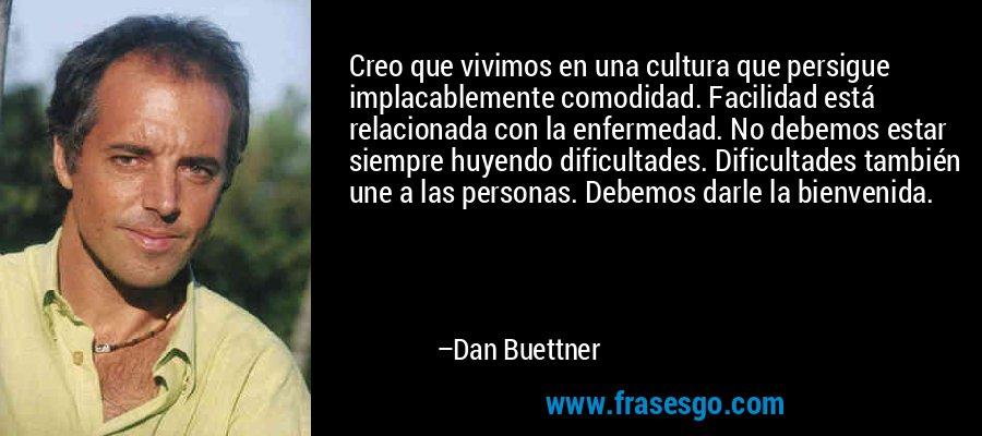 Creo que vivimos en una cultura que persigue implacablemente comodidad. Facilidad está relacionada con la enfermedad. No debemos estar siempre huyendo dificultades. Dificultades también une a las personas. Debemos darle la bienvenida. – Dan Buettner