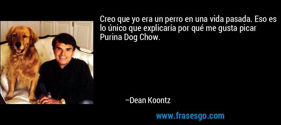 Creo que yo era un perro en una vida pasada. Eso es lo único que explicaría por qué me gusta picar Purina Dog Chow. – Dean Koontz