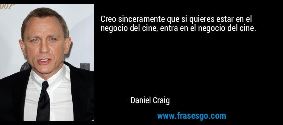 Creo sinceramente que si quieres estar en el negocio del cine, entra en el negocio del cine. – Daniel Craig
