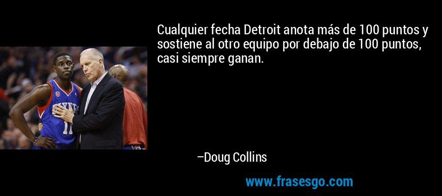 Cualquier fecha Detroit anota más de 100 puntos y sostiene al otro equipo por debajo de 100 puntos, casi siempre ganan. – Doug Collins