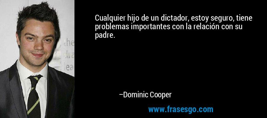 Cualquier hijo de un dictador, estoy seguro, tiene problemas importantes con la relación con su padre. – Dominic Cooper
