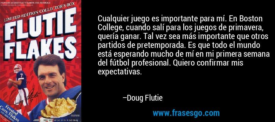 Cualquier juego es importante para mí. En Boston College, cuando salí para los juegos de primavera, quería ganar. Tal vez sea más importante que otros partidos de pretemporada. Es que todo el mundo está esperando mucho de mí en mi primera semana del fútbol profesional. Quiero confirmar mis expectativas. – Doug Flutie
