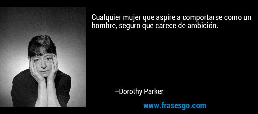 Cualquier mujer que aspire a comportarse como un hombre, seguro que carece de ambición. – Dorothy Parker