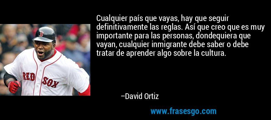 Cualquier país que vayas, hay que seguir definitivamente las reglas. Así que creo que es muy importante para las personas, dondequiera que vayan, cualquier inmigrante debe saber o debe tratar de aprender algo sobre la cultura. – David Ortiz
