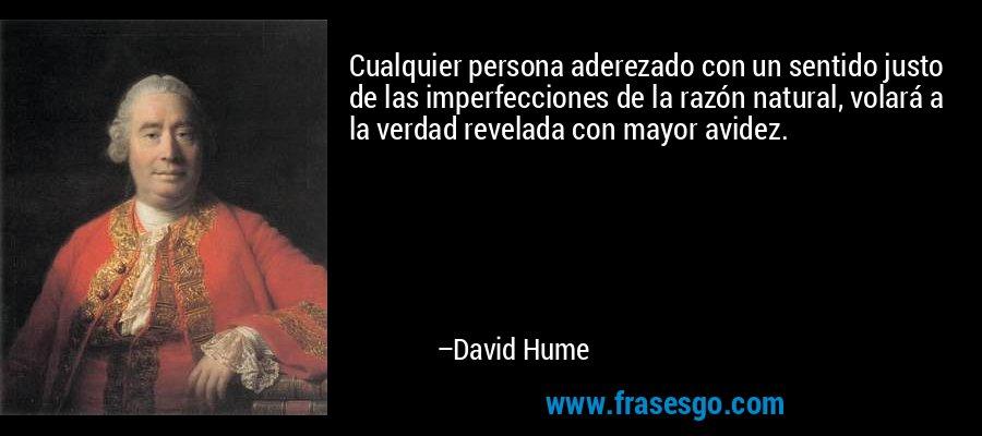 Cualquier persona aderezado con un sentido justo de las imperfecciones de la razón natural, volará a la verdad revelada con mayor avidez. – David Hume