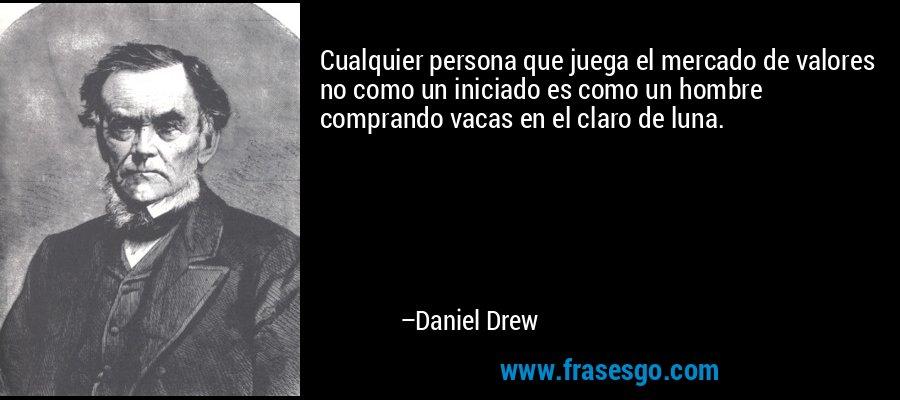 Cualquier persona que juega el mercado de valores no como un iniciado es como un hombre comprando vacas en el claro de luna. – Daniel Drew