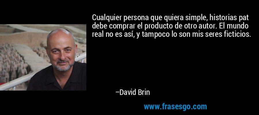 Cualquier persona que quiera simple, historias pat debe comprar el producto de otro autor. El mundo real no es así, y tampoco lo son mis seres ficticios. – David Brin