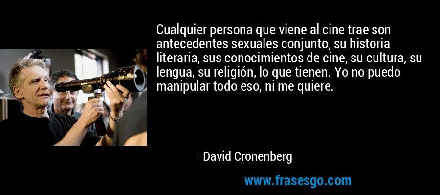 Cualquier persona que viene al cine trae son antecedentes sexuales conjunto, su historia literaria, sus conocimientos de cine, su cultura, su lengua, su religión, lo que tienen. Yo no puedo manipular todo eso, ni me quiere. – David Cronenberg