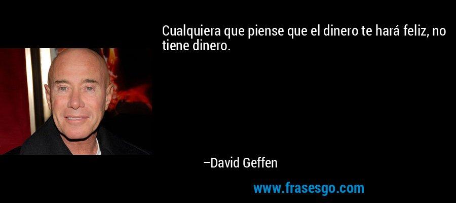 Cualquiera que piense que el dinero te hará feliz, no tiene dinero. – David Geffen