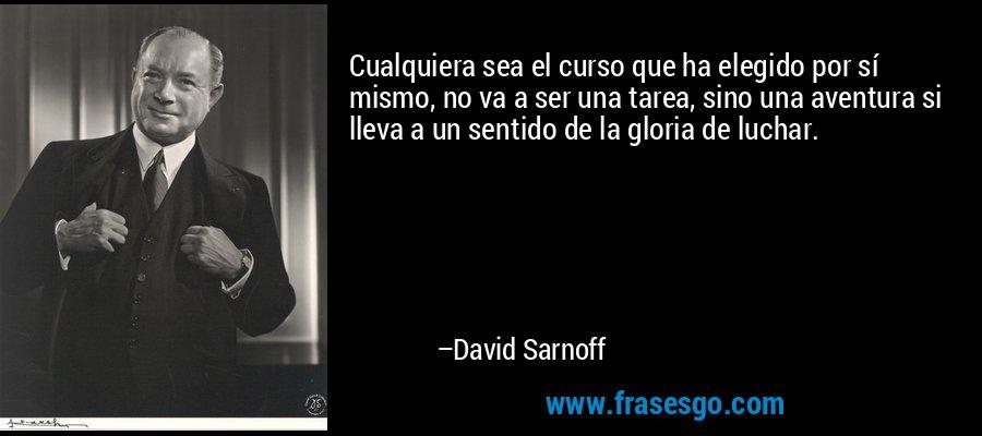 Cualquiera sea el curso que ha elegido por sí mismo, no va a ser una tarea, sino una aventura si lleva a un sentido de la gloria de luchar. – David Sarnoff