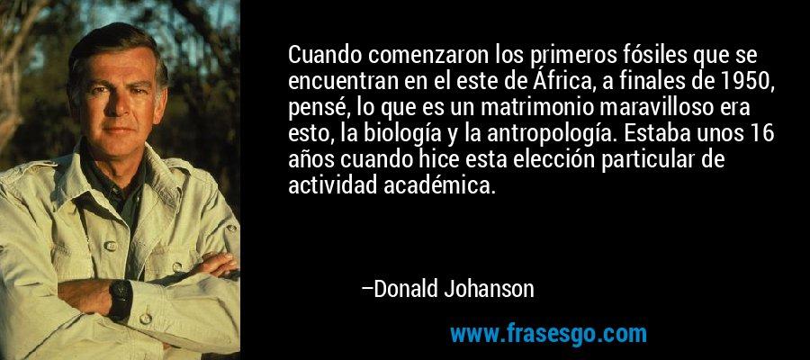 Cuando comenzaron los primeros fósiles que se encuentran en el este de África, a finales de 1950, pensé, lo que es un matrimonio maravilloso era esto, la biología y la antropología. Estaba unos 16 años cuando hice esta elección particular de actividad académica. – Donald Johanson