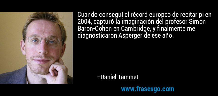 Cuando conseguí el récord europeo de recitar pi en 2004, capturó la imaginación del profesor Simon Baron-Cohen en Cambridge, y finalmente me diagnosticaron Asperger de ese año. – Daniel Tammet